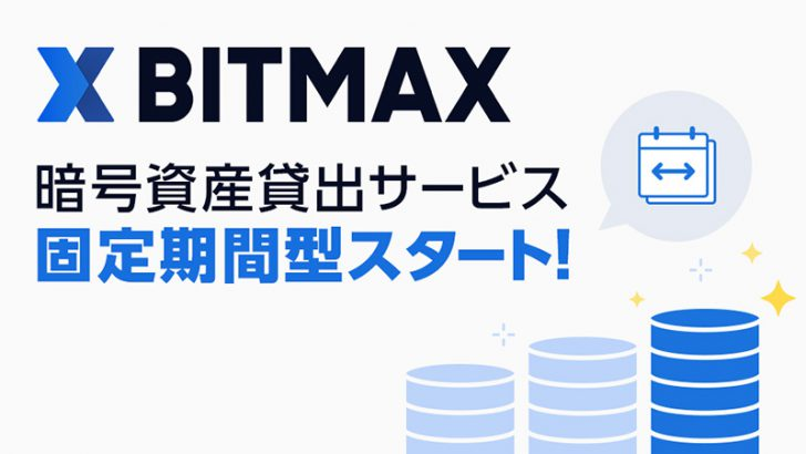BITMAX(ビットマックス)「固定期間型の暗号資産貸出サービス」提供へ
